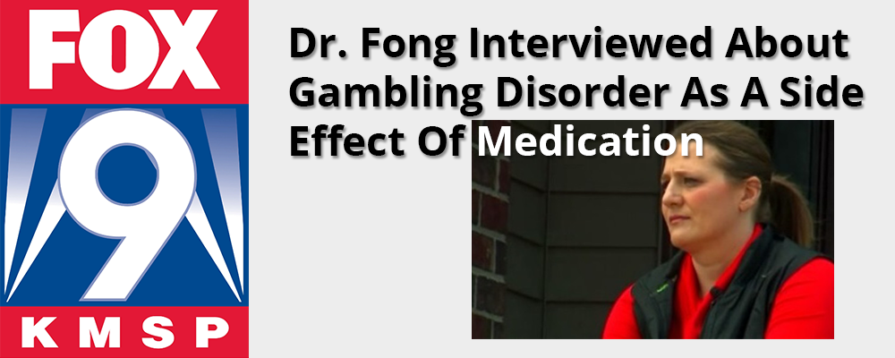 Dr. Fong interviewed in FOX 9 Article about Gambling Disorder as a Side Effect of Medication